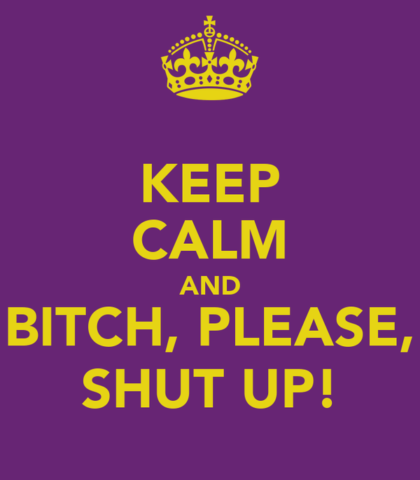 KEEP CALM AND BITCH, PLEASE, SHUT UP!