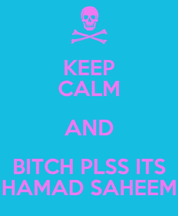 KEEP CALM AND BITCH PLSS ITS HAMAD SAHEEM