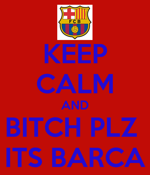 KEEP CALM AND BITCH PLZ  ITS BARCA
