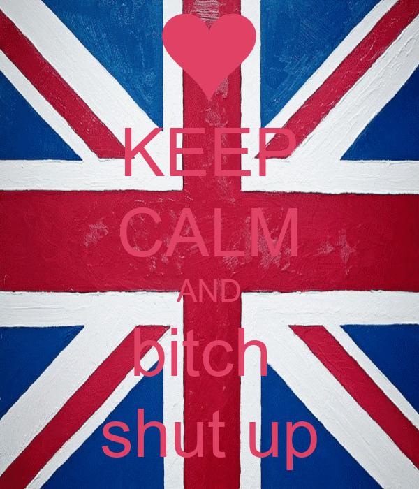 KEEP CALM AND bitch  shut up