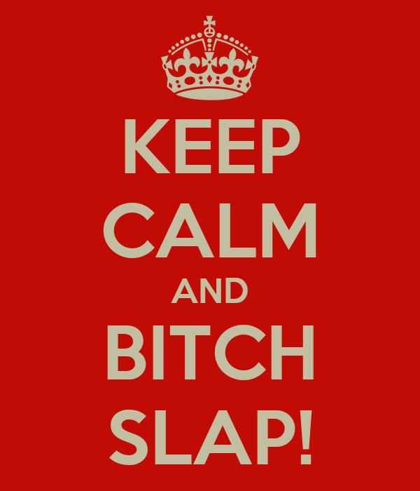 KEEP CALM AND BITCH SLAP!