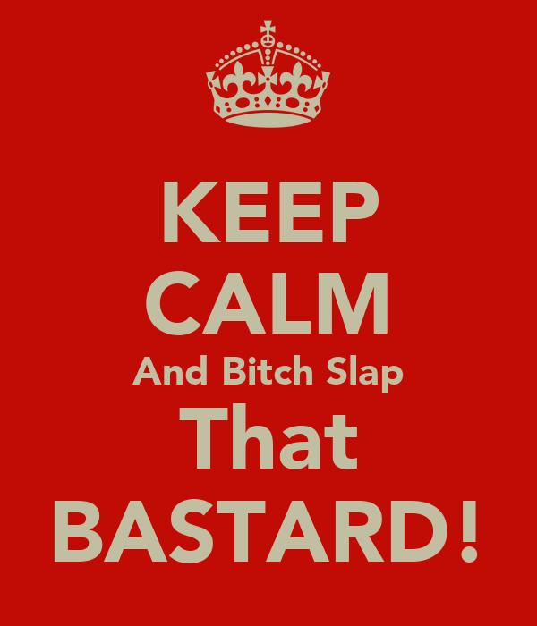 KEEP CALM And Bitch Slap That BASTARD!