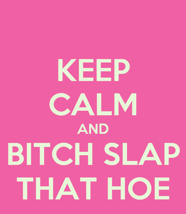 KEEP CALM AND BITCH SLAP THAT HOE