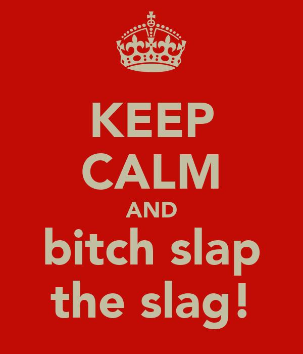 KEEP CALM AND bitch slap the slag!
