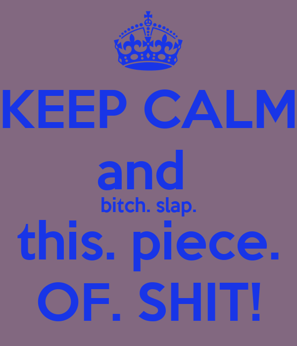 KEEP CALM and  bitch. slap. this. piece. OF. SHIT!