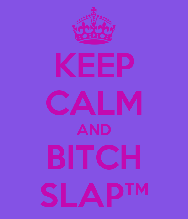 KEEP CALM AND BITCH SLAP™