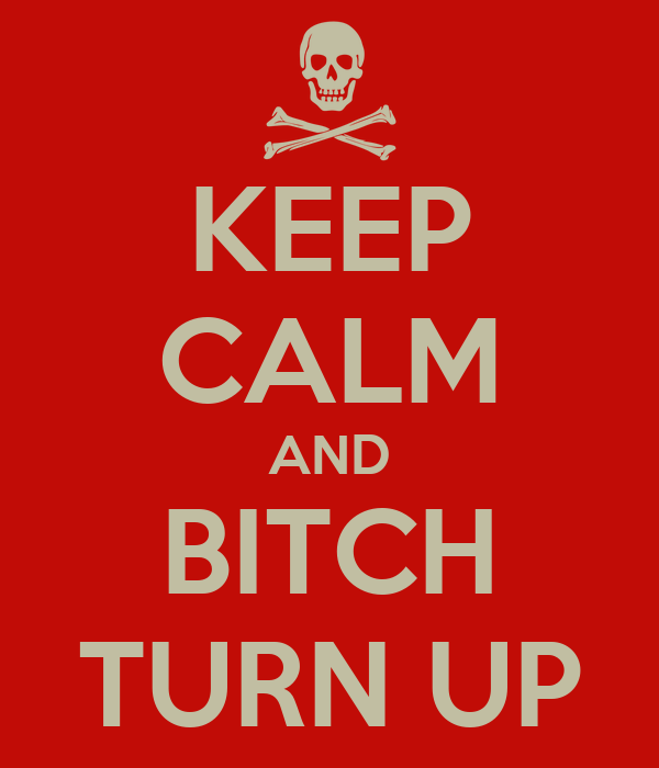 KEEP CALM AND BITCH TURN UP