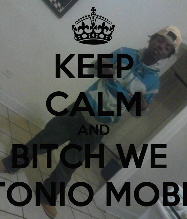 KEEP CALM AND BITCH WE  TONIO MOBB