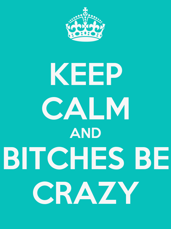 KEEP CALM AND BITCHES BE CRAZY