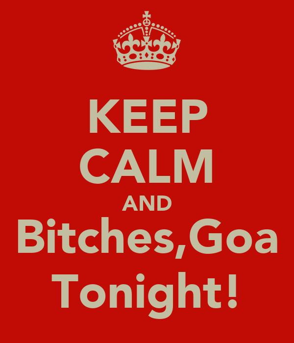 KEEP CALM AND Bitches,Goa Tonight!
