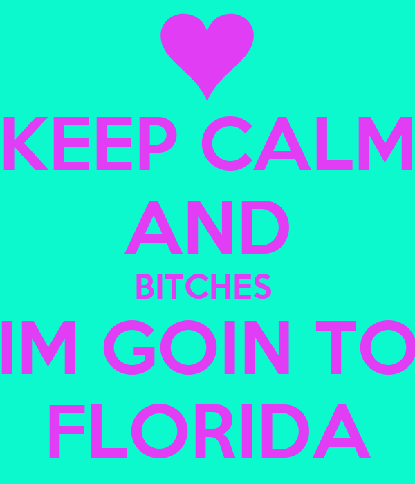 KEEP CALM AND BITCHES  IM GOIN TO FLORIDA