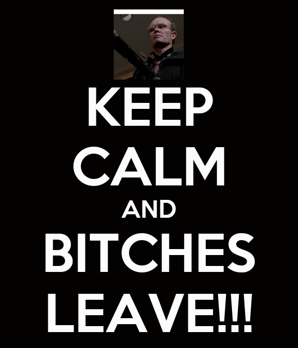 KEEP CALM AND BITCHES LEAVE!!!