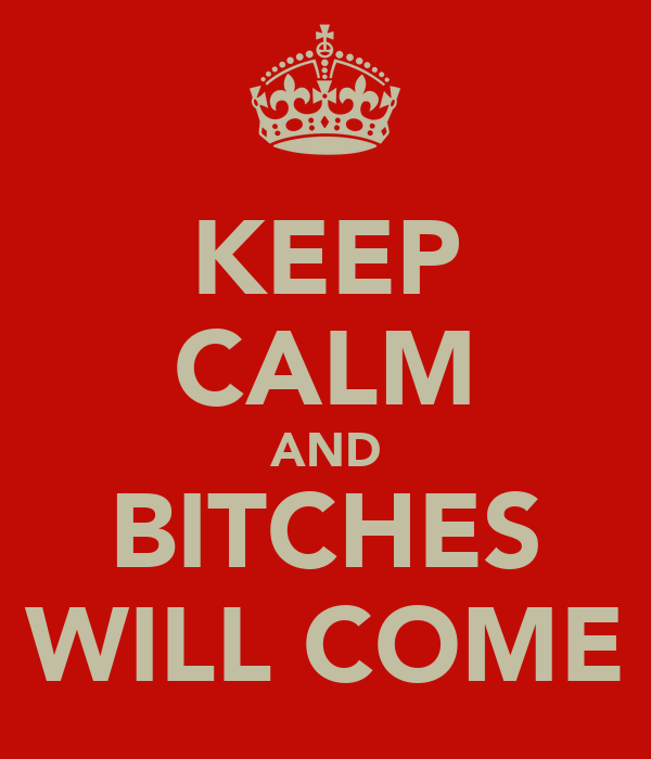 KEEP CALM AND BITCHES WILL COME