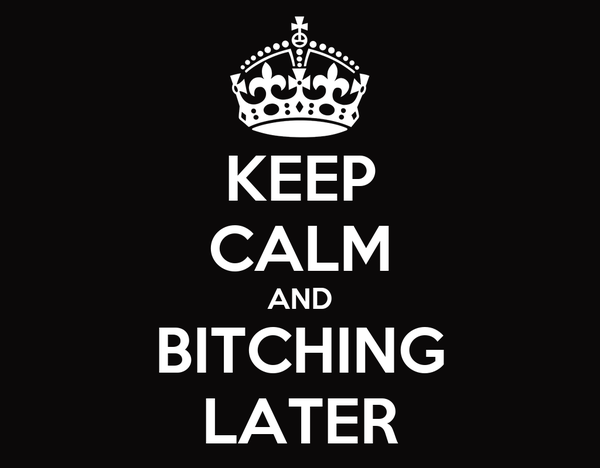 KEEP CALM AND BITCHING LATER