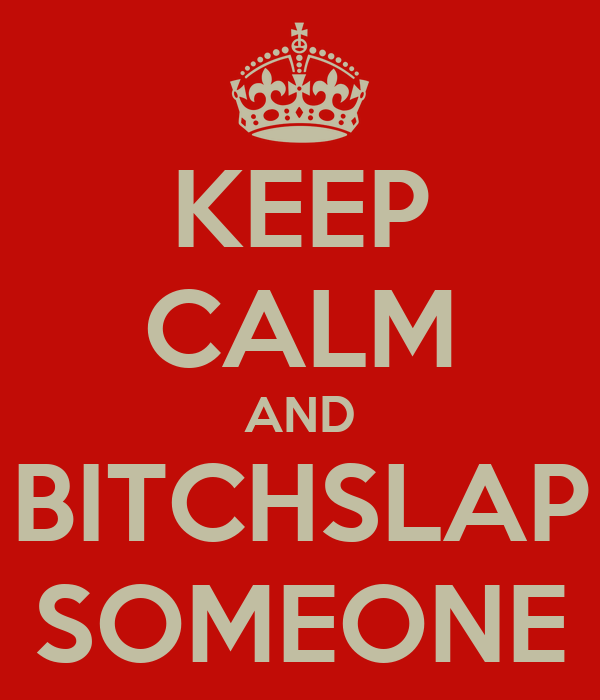 KEEP CALM AND BITCHSLAP SOMEONE