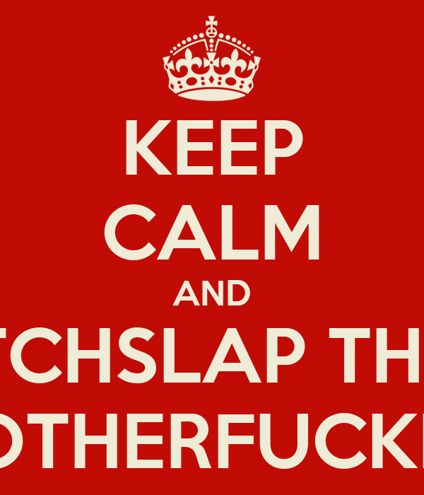 KEEP CALM AND BITCHSLAP THAT MOTHERFUCKER!