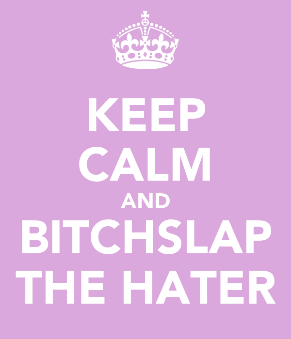 KEEP CALM AND BITCHSLAP THE HATER