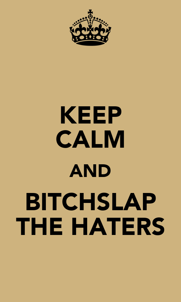 KEEP CALM AND BITCHSLAP THE HATERS