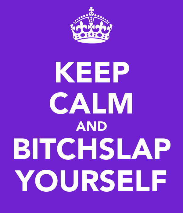 KEEP CALM AND BITCHSLAP YOURSELF