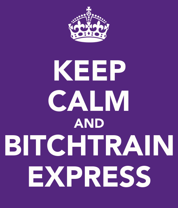 KEEP CALM AND BITCHTRAIN EXPRESS