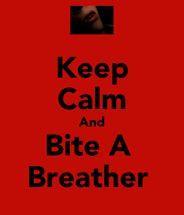 Keep Calm And Bite A  Breather
