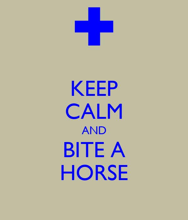 KEEP CALM AND BITE A HORSE