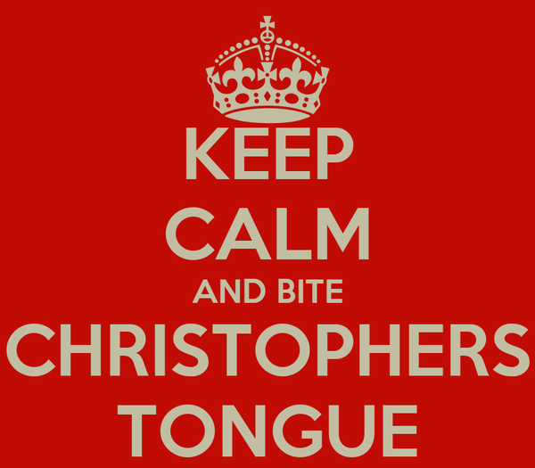 KEEP CALM AND BITE CHRISTOPHERS TONGUE