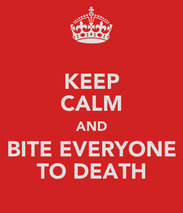 KEEP CALM AND BITE EVERYONE TO DEATH