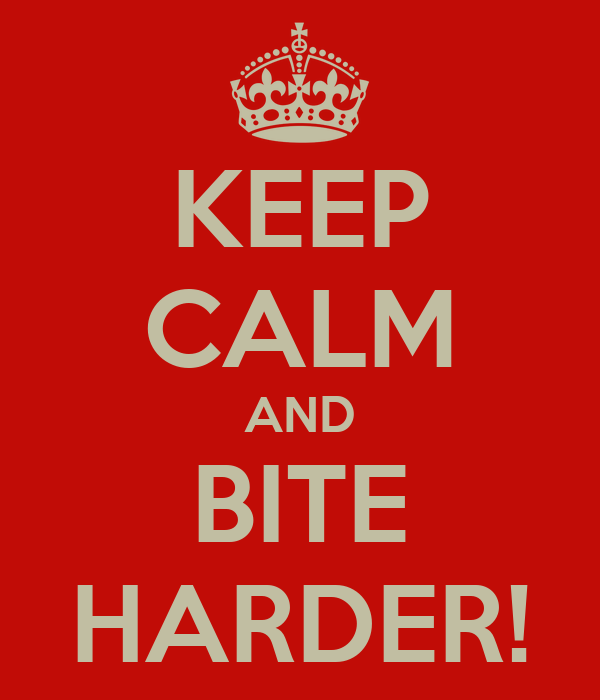 KEEP CALM AND BITE HARDER!