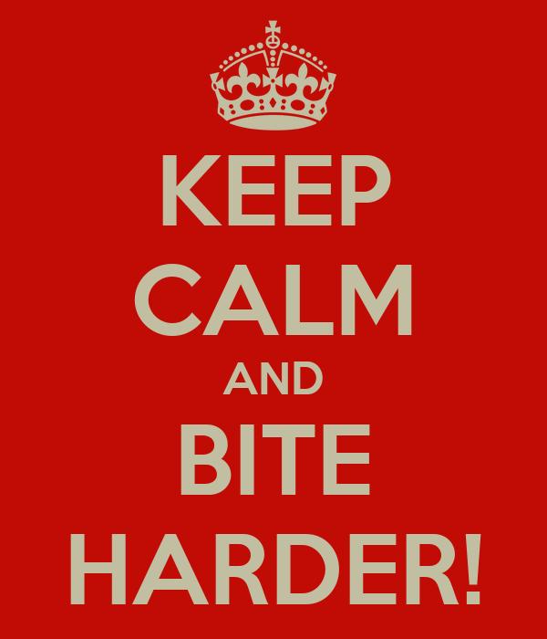 KEEP CALM AND BITE HARDER!