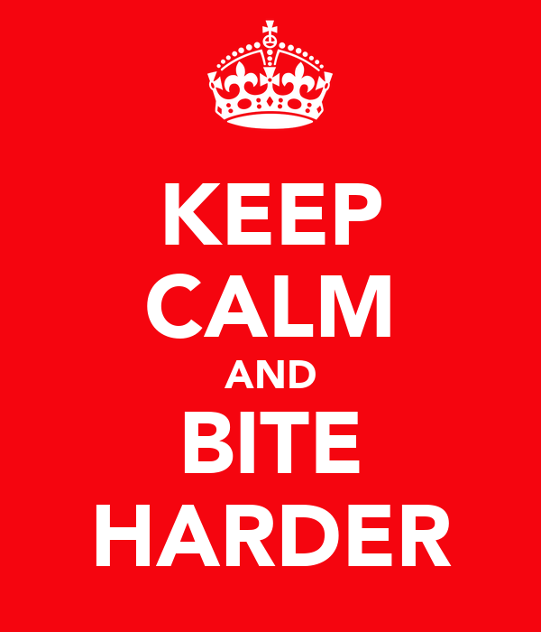 KEEP CALM AND BITE HARDER