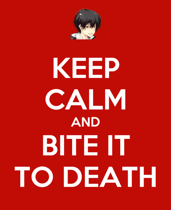 KEEP CALM AND BITE IT TO DEATH