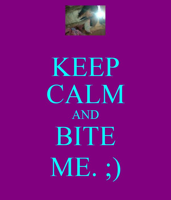 KEEP CALM AND BITE ME. ;)
