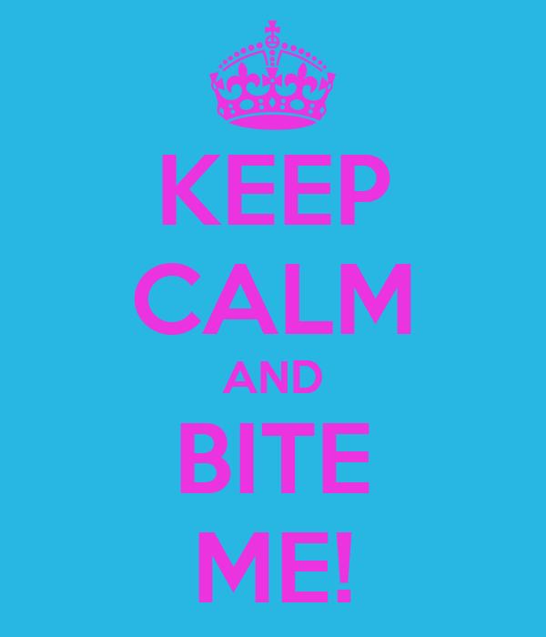 KEEP CALM AND BITE ME!