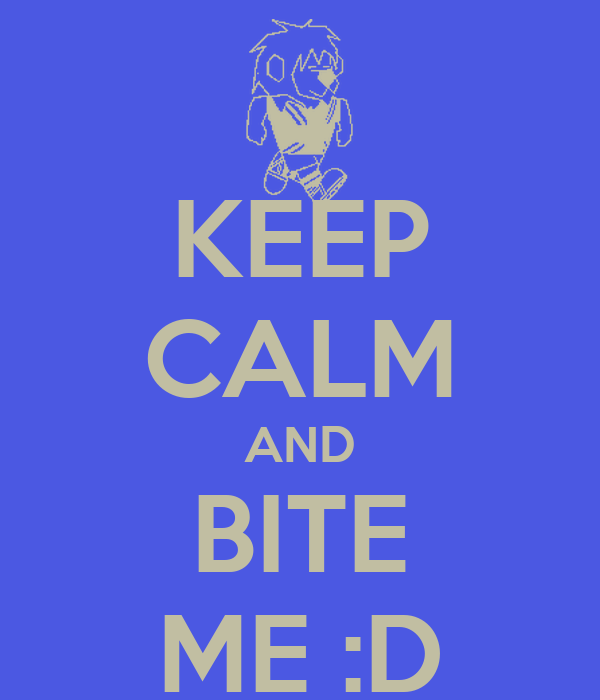 KEEP CALM AND BITE ME :D