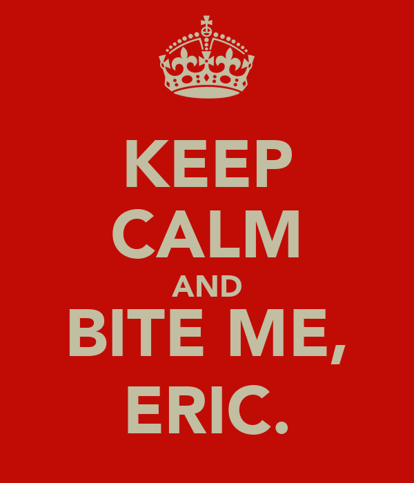 KEEP CALM AND BITE ME, ERIC.