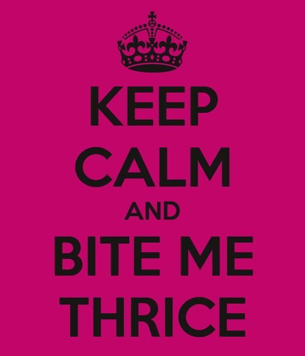KEEP CALM AND BITE ME THRICE