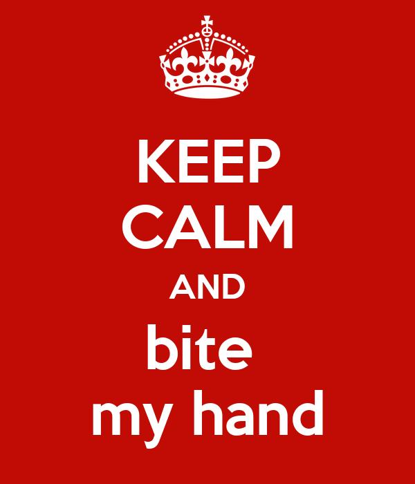 KEEP CALM AND bite  my hand