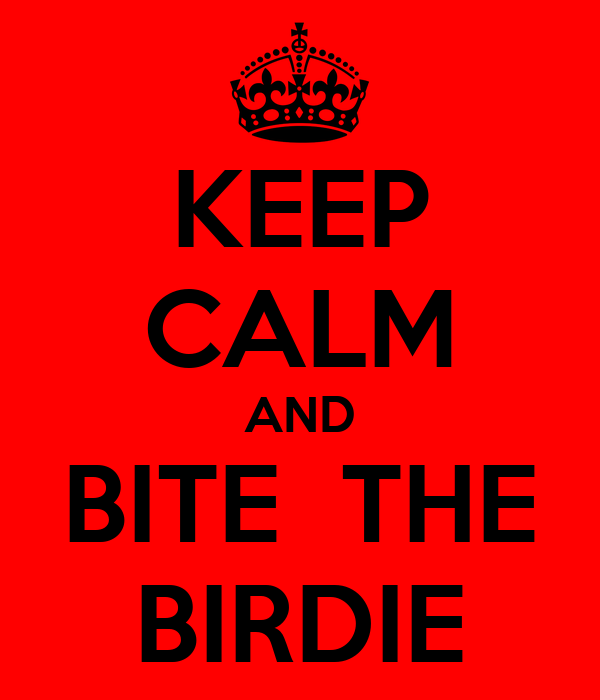 KEEP CALM AND BITE  THE BIRDIE