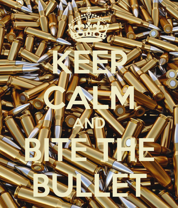 KEEP CALM AND BITE THE BULLET