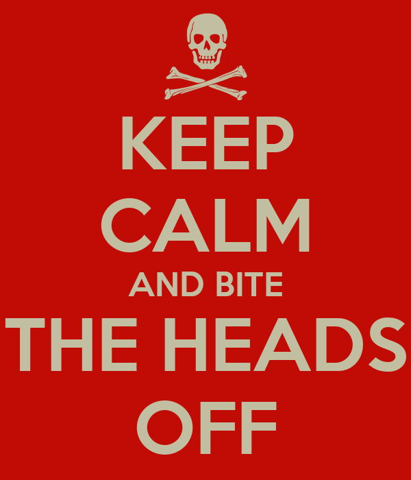 KEEP CALM AND BITE THE HEADS OFF