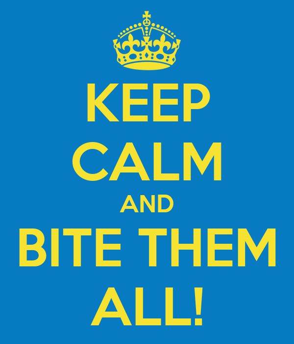 KEEP CALM AND BITE THEM ALL!