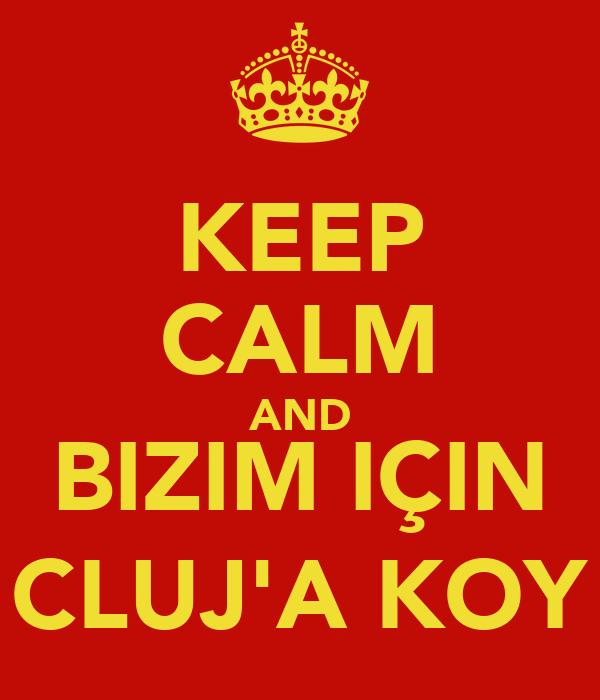 KEEP CALM AND BIZIM IÇIN CLUJ'A KOY