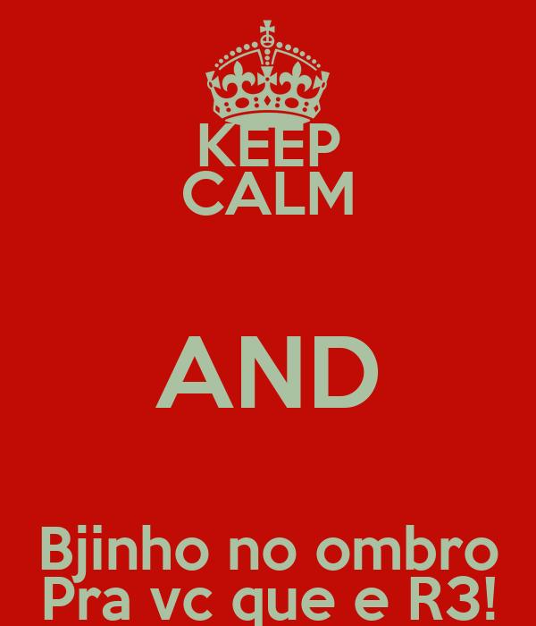KEEP CALM AND Bjinho no ombro Pra vc que e R3!