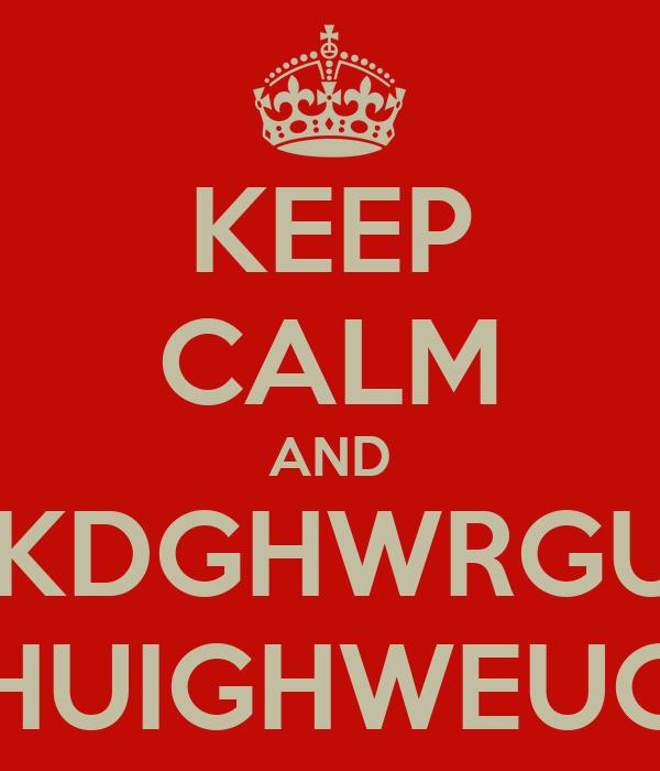 KEEP CALM AND BJKDGHWRGUIH GEHUIGHWEUGYE