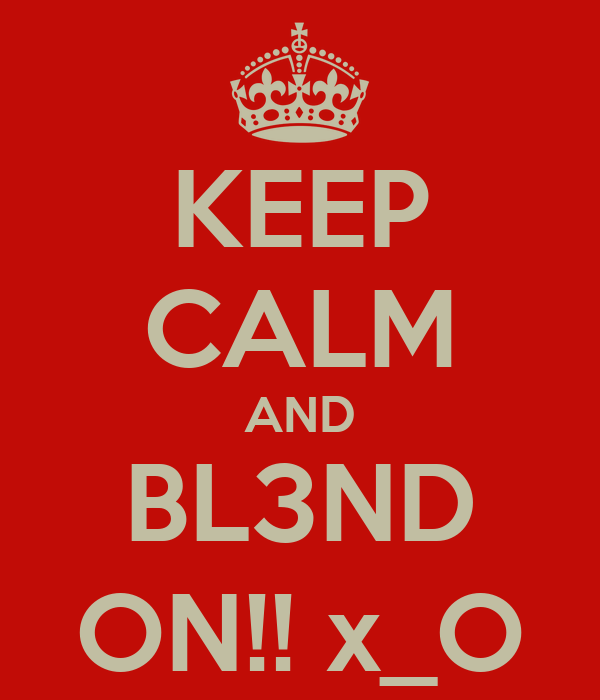KEEP CALM AND BL3ND ON!! x_O