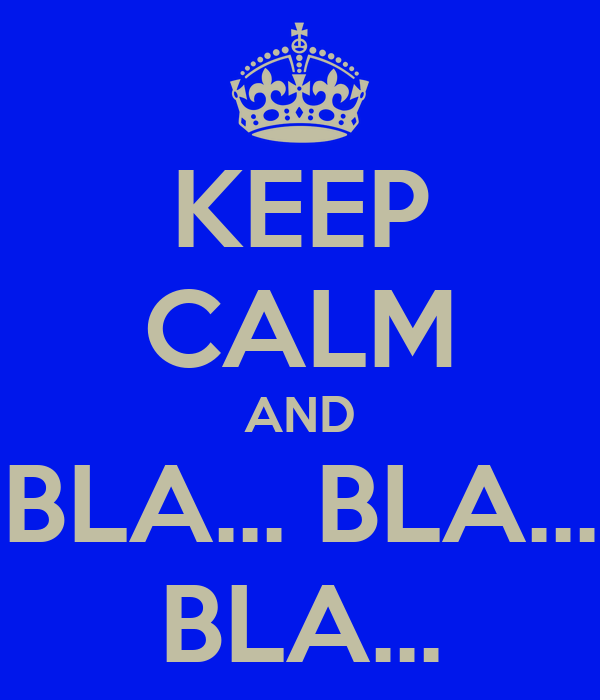KEEP CALM AND BLA... BLA... BLA...