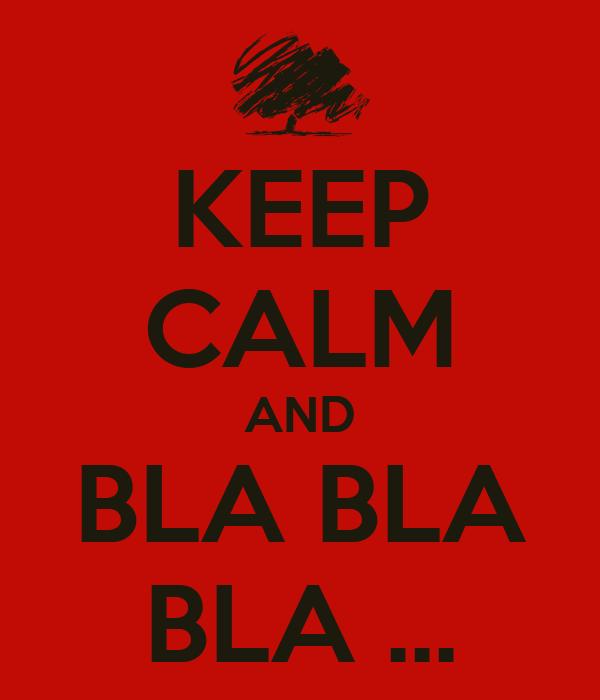 KEEP CALM AND BLA BLA BLA ...