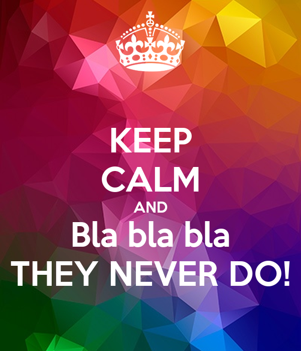 KEEP CALM AND Bla bla bla THEY NEVER DO!