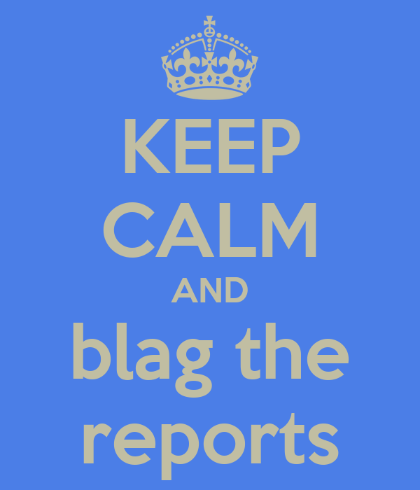 KEEP CALM AND blag the reports